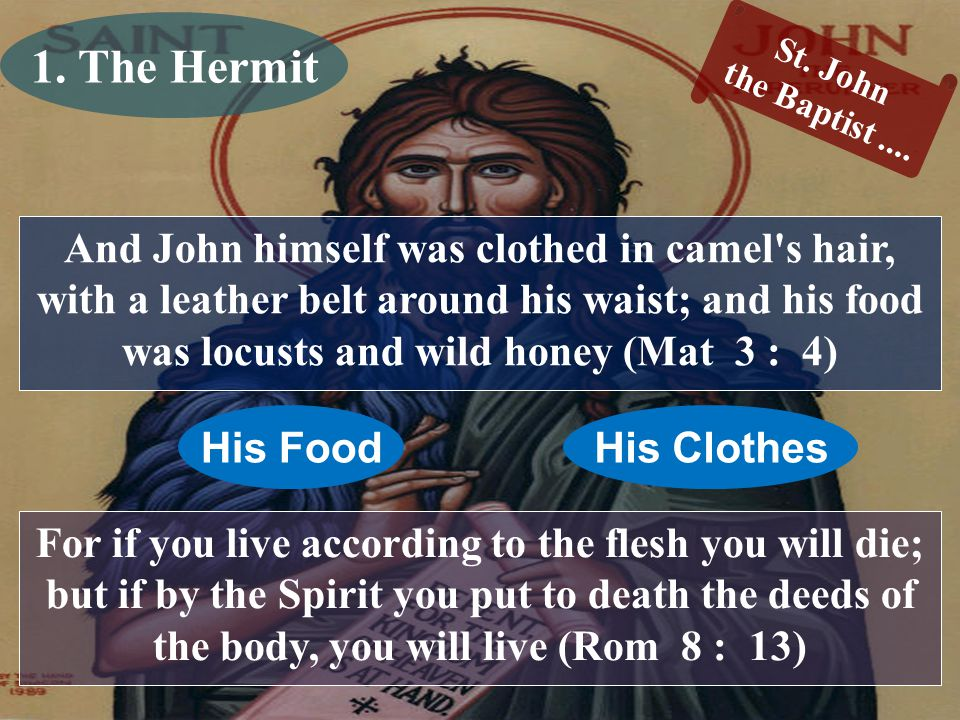 And John himself was clothed in camel s hair, with a leather belt around his waist; and his food was locusts and wild honey (Mat 3 : 4) St.