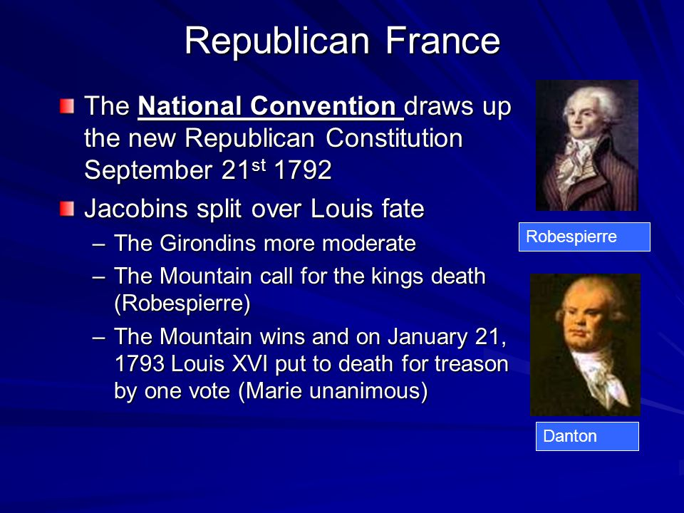 Republican France The National Convention draws up the new Republican Constitution September 21 st 1792 Jacobins split over Louis fate –The Girondins more moderate –The Mountain call for the kings death (Robespierre) –The Mountain wins and on January 21, 1793 Louis XVI put to death for treason by one vote (Marie unanimous) Robespierre Danton