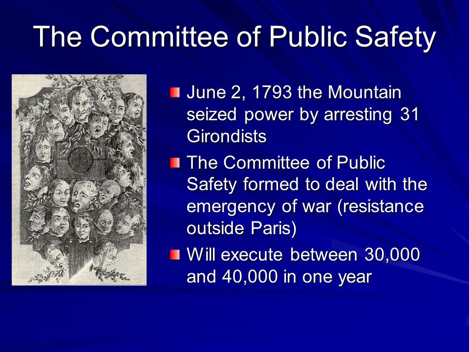 The Committee of Public Safety June 2, 1793 the Mountain seized power by arresting 31 Girondists The Committee of Public Safety formed to deal with the emergency of war (resistance outside Paris) Will execute between 30,000 and 40,000 in one year