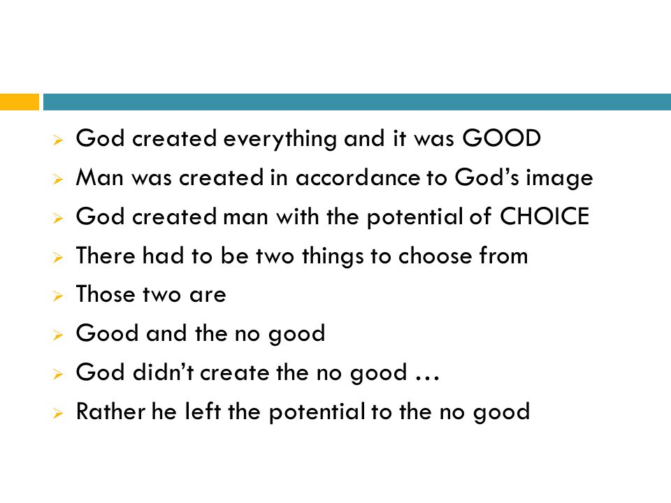  God created everything and it was GOOD  Man was created in accordance to God's image  God created man with the potential of CHOICE  There had to be two things to choose from  Those two are  Good and the no good  God didn't create the no good …  Rather he left the potential to the no good