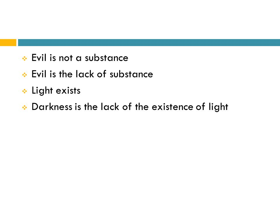  Evil is not a substance  Evil is the lack of substance  Light exists  Darkness is the lack of the existence of light