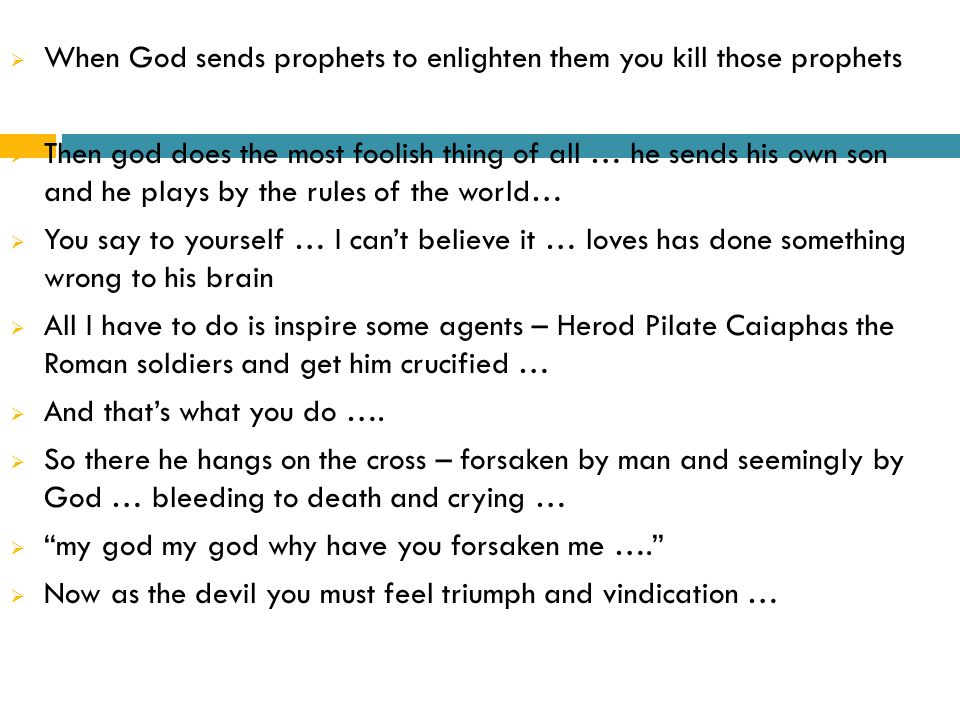  When God sends prophets to enlighten them you kill those prophets  Then god does the most foolish thing of all … he sends his own son and he plays by the rules of the world…  You say to yourself … I can't believe it … loves has done something wrong to his brain  All I have to do is inspire some agents – Herod Pilate Caiaphas the Roman soldiers and get him crucified …  And that's what you do ….