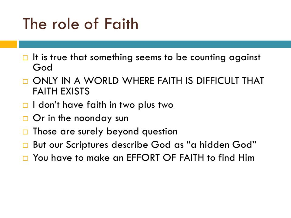 The role of Faith  It is true that something seems to be counting against God  ONLY IN A WORLD WHERE FAITH IS DIFFICULT THAT FAITH EXISTS  I don't have faith in two plus two  Or in the noonday sun  Those are surely beyond question  But our Scriptures describe God as a hidden God  You have to make an EFFORT OF FAITH to find Him