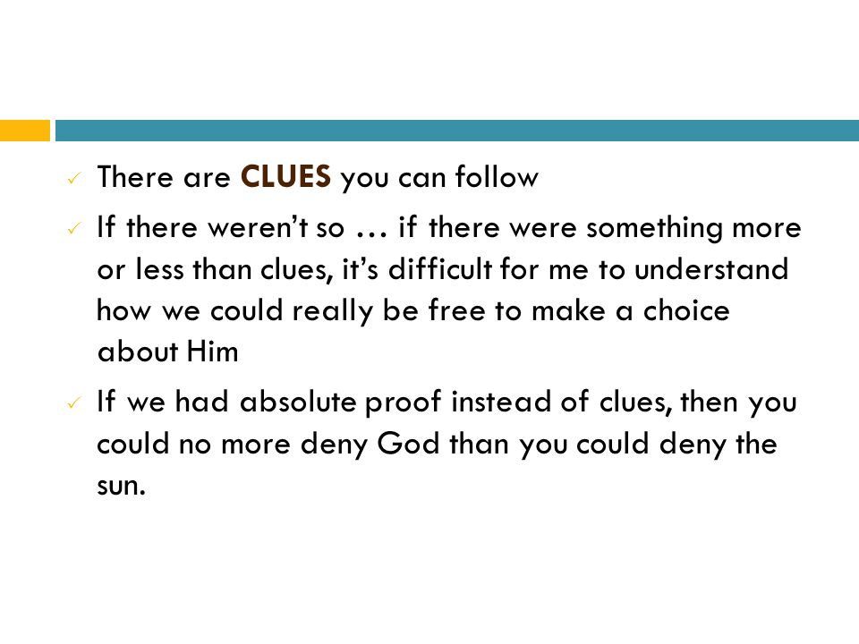  There are CLUES you can follow  If there weren't so … if there were something more or less than clues, it's difficult for me to understand how we could really be free to make a choice about Him  If we had absolute proof instead of clues, then you could no more deny God than you could deny the sun.