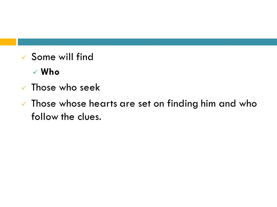 Some will find Who Those who seek Those whose hearts are set on finding him and who follow the clues.