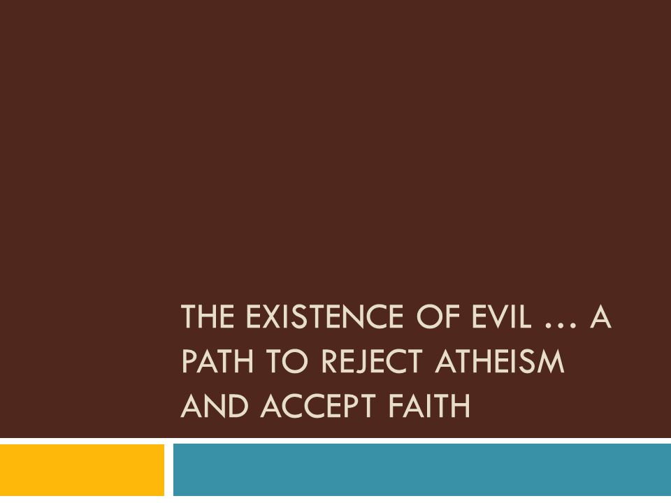 THE EXISTENCE OF EVIL … A PATH TO REJECT ATHEISM AND ACCEPT FAITH