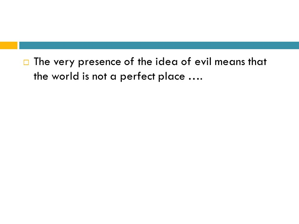  The very presence of the idea of evil means that the world is not a perfect place ….