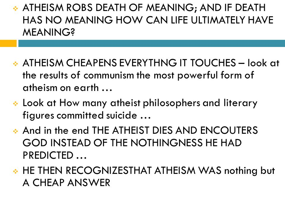  ATHEISM ROBS DEATH OF MEANING; AND IF DEATH HAS NO MEANING HOW CAN LIFE ULTIMATELY HAVE MEANING.