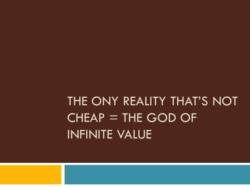 THE ONY REALITY THAT'S NOT CHEAP = THE GOD OF INFINITE VALUE