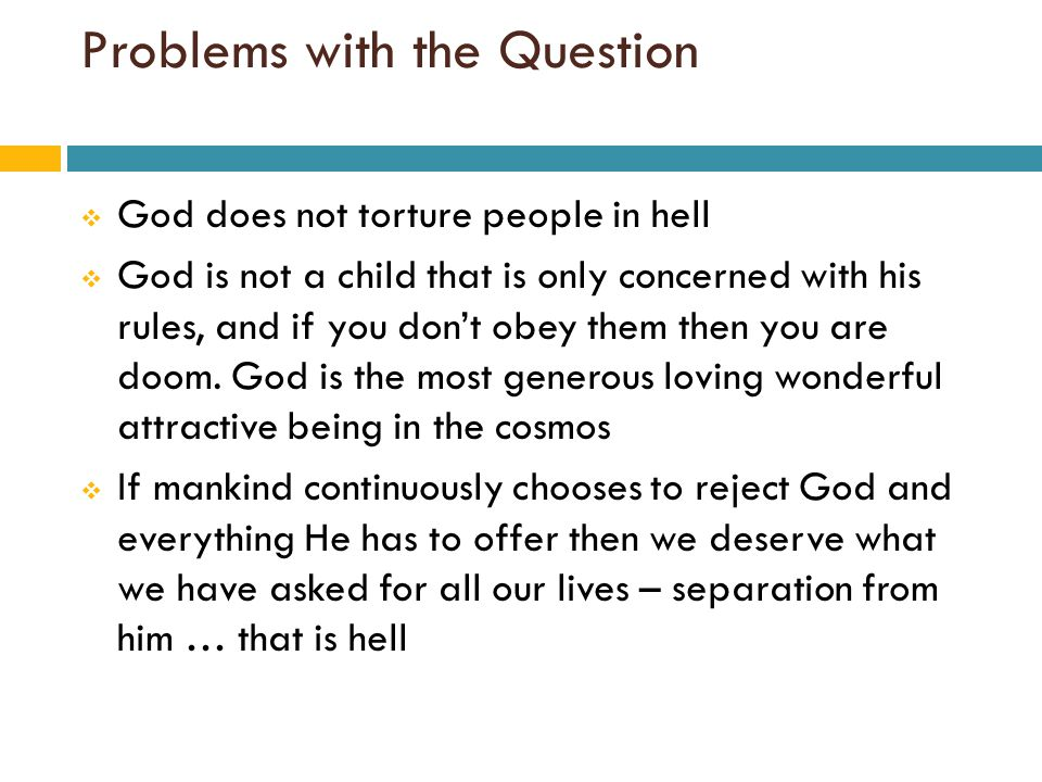 Problems with the Question  God does not torture people in hell  God is not a child that is only concerned with his rules, and if you don't obey them then you are doom.