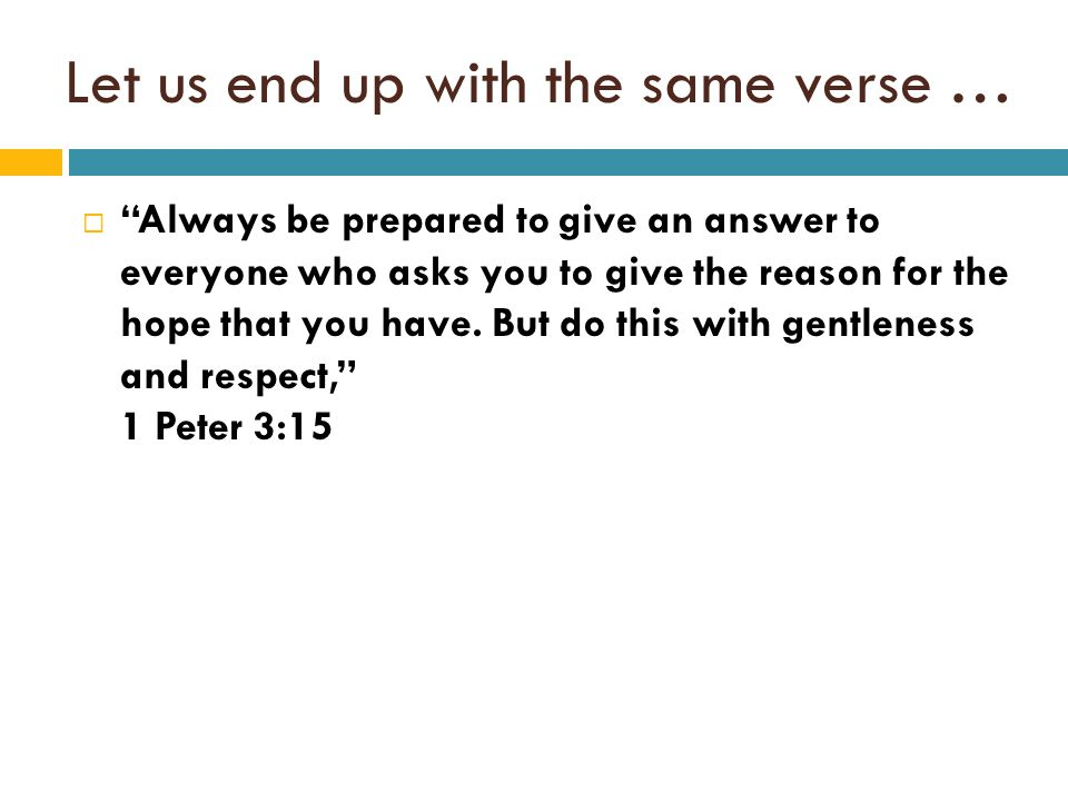 Let us end up with the same verse …  Always be prepared to give an answer to everyone who asks you to give the reason for the hope that you have.