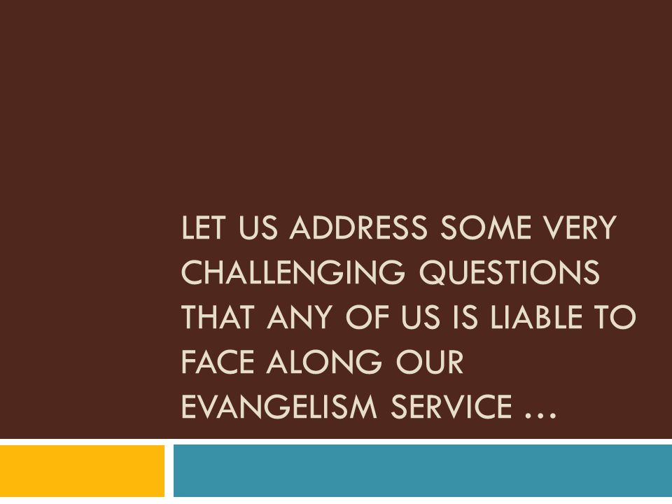 LET US ADDRESS SOME VERY CHALLENGING QUESTIONS THAT ANY OF US IS LIABLE TO FACE ALONG OUR EVANGELISM SERVICE …