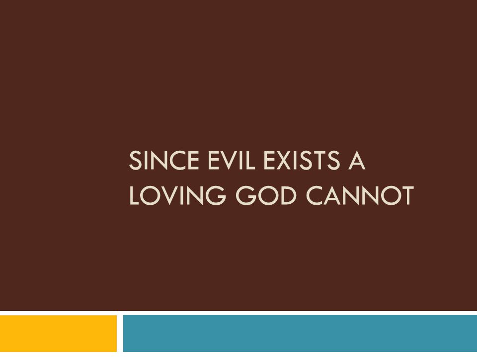 SINCE EVIL EXISTS A LOVING GOD CANNOT