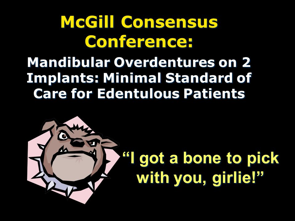 I got a bone to pick with you, girlie! McGill Consensus Conference: Mandibular Overdentures on 2 Implants: Minimal Standard of Care for Edentulous Patients McGill Consensus Conference: Mandibular Overdentures on 2 Implants: Minimal Standard of Care for Edentulous Patients