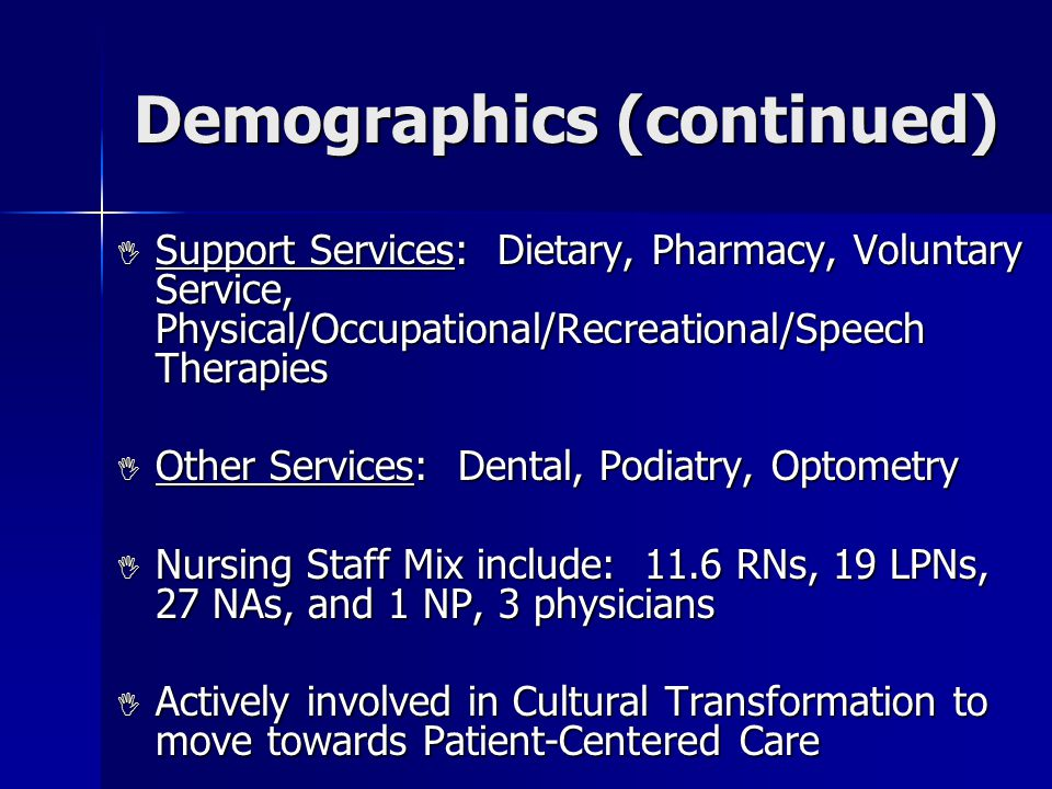 Demographics (continued)  Support Services: Dietary, Pharmacy, Voluntary Service, Physical/Occupational/Recreational/Speech Therapies  Other Services: Dental, Podiatry, Optometry  Nursing Staff Mix include: 11.6 RNs, 19 LPNs, 27 NAs, and 1 NP, 3 physicians  Actively involved in Cultural Transformation to move towards Patient-Centered Care