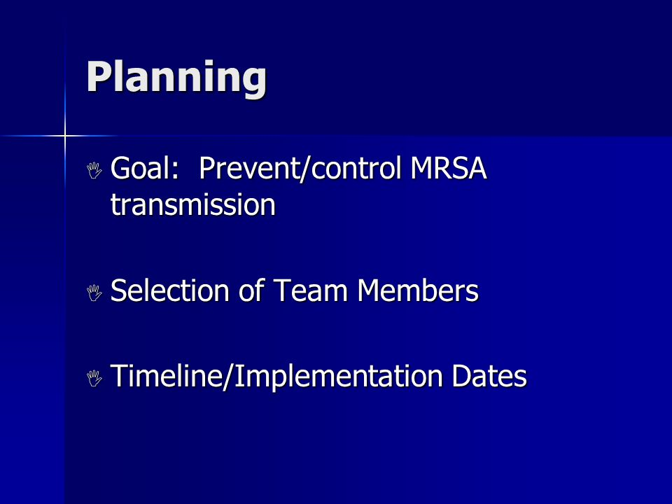 Planning  Goal: Prevent/control MRSA transmission  Selection of Team Members  Timeline/Implementation Dates