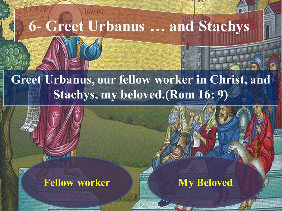 Greet Urbanus, our fellow worker in Christ, and Stachys, my beloved.(Rom 16: 9) 6- Greet Urbanus … and Stachys My BelovedFellow worker