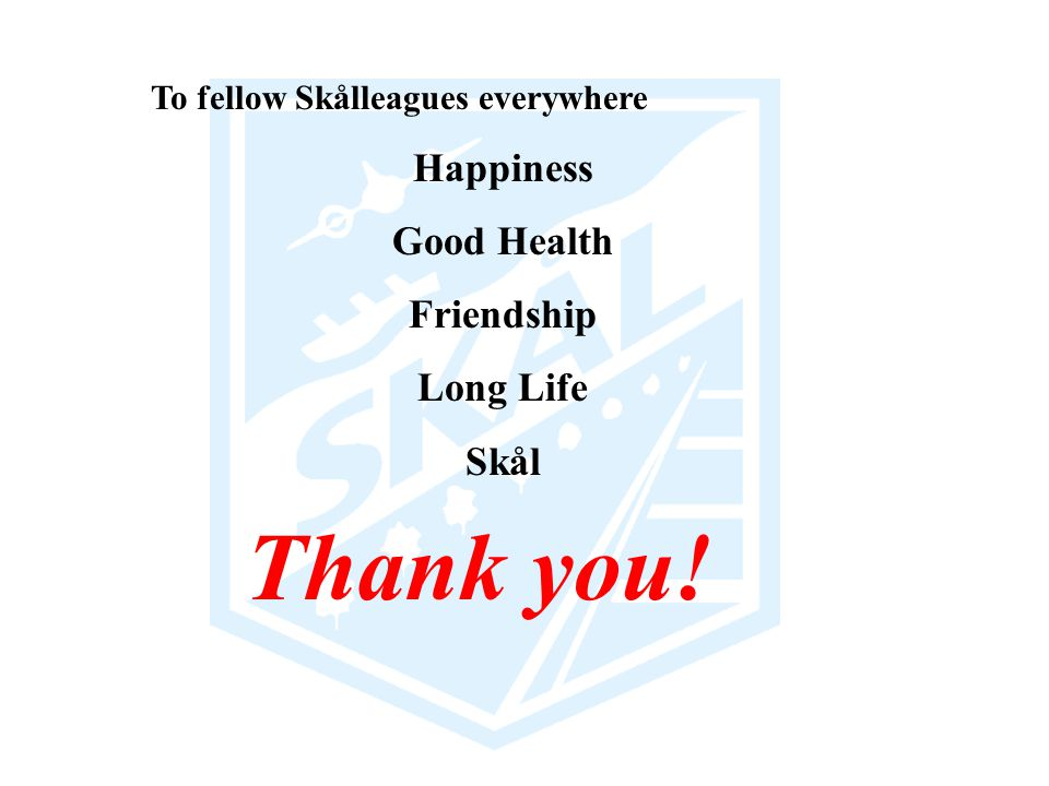 Thank you! To fellow Skålleagues everywhere Happiness Good Health Friendship Long Life Skål