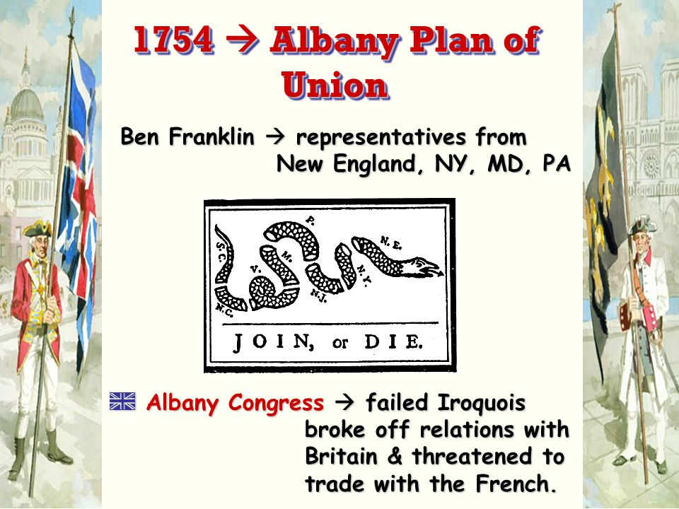 Ben Franklin  representatives from New England, NY, MD, PA A Albany Congress  failed Iroquois broke off relations with Britain & threatened to trade with the French.