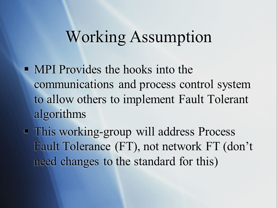 Working Assumption  MPI Provides the hooks into the communications and process control system to allow others to implement Fault Tolerant algorithms  This working-group will address Process Fault Tolerance (FT), not network FT (don't need changes to the standard for this)  MPI Provides the hooks into the communications and process control system to allow others to implement Fault Tolerant algorithms  This working-group will address Process Fault Tolerance (FT), not network FT (don't need changes to the standard for this)