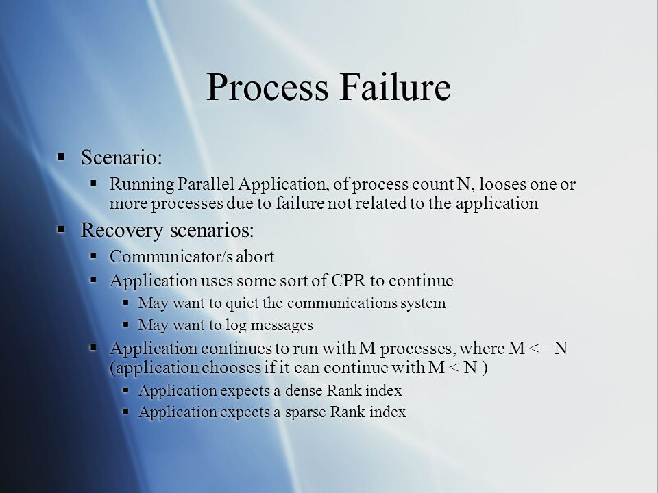 Process Failure  Scenario:  Running Parallel Application, of process count N, looses one or more processes due to failure not related to the application  Recovery scenarios:  Communicator/s abort  Application uses some sort of CPR to continue  May want to quiet the communications system  May want to log messages  Application continues to run with M processes, where M <= N (application chooses if it can continue with M < N )  Application expects a dense Rank index  Application expects a sparse Rank index  Scenario:  Running Parallel Application, of process count N, looses one or more processes due to failure not related to the application  Recovery scenarios:  Communicator/s abort  Application uses some sort of CPR to continue  May want to quiet the communications system  May want to log messages  Application continues to run with M processes, where M <= N (application chooses if it can continue with M < N )  Application expects a dense Rank index  Application expects a sparse Rank index