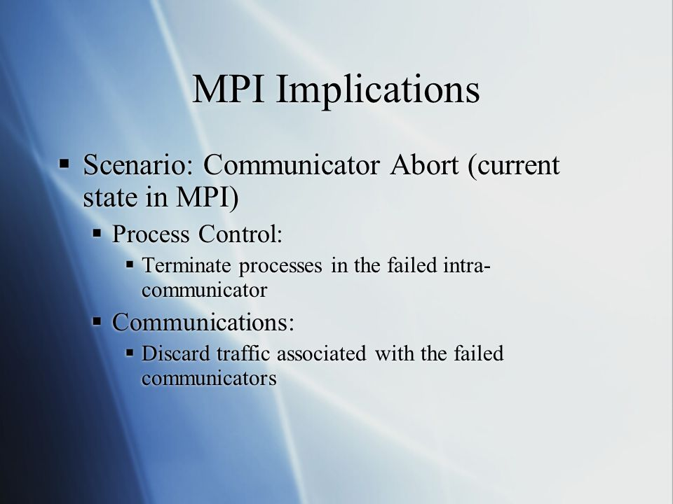 MPI Implications  Scenario: Some sort of CPR method in use  Process Control:  Need to re-establish communications with the restarted processes  Communications:  May need to quiet the communications system to get into a state the CPR system can handle  May need to replay messages  May need to quiet communications until parallel application is fully restarted (after failure)  Scenario: Some sort of CPR method in use  Process Control:  Need to re-establish communications with the restarted processes  Communications:  May need to quiet the communications system to get into a state the CPR system can handle  May need to replay messages  May need to quiet communications until parallel application is fully restarted (after failure)