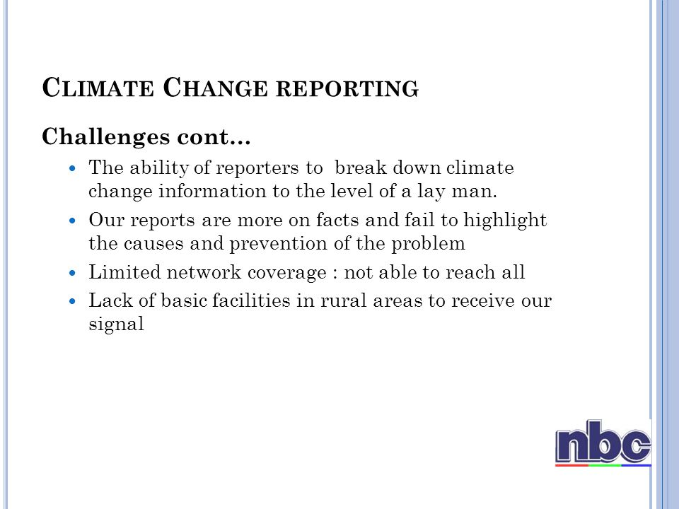 Challenges cont… The ability of reporters to break down climate change information to the level of a lay man.