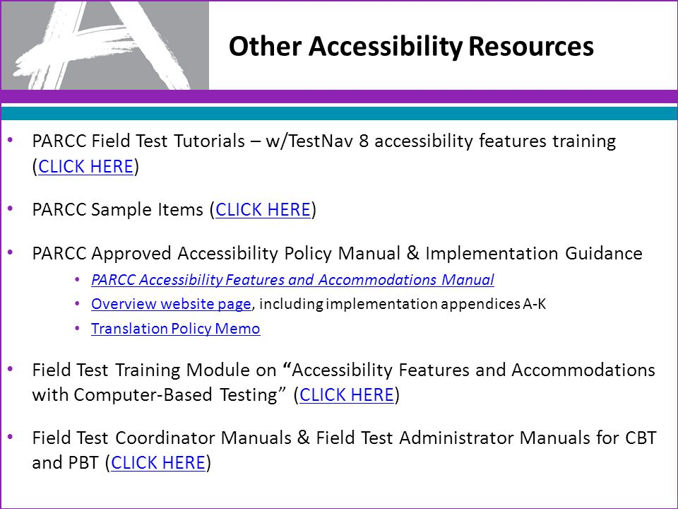 Other Accessibility Resources PARCC Field Test Tutorials – w/TestNav 8 accessibility features training (CLICK HERE)CLICK HERE PARCC Sample Items (CLICK HERE)CLICK HERE PARCC Approved Accessibility Policy Manual & Implementation Guidance PARCC Accessibility Features and Accommodations Manual Overview website page, including implementation appendices A-K Overview website page Translation Policy Memo Field Test Training Module on Accessibility Features and Accommodations with Computer-Based Testing (CLICK HERE)CLICK HERE Field Test Coordinator Manuals & Field Test Administrator Manuals for CBT and PBT (CLICK HERE)CLICK HERE