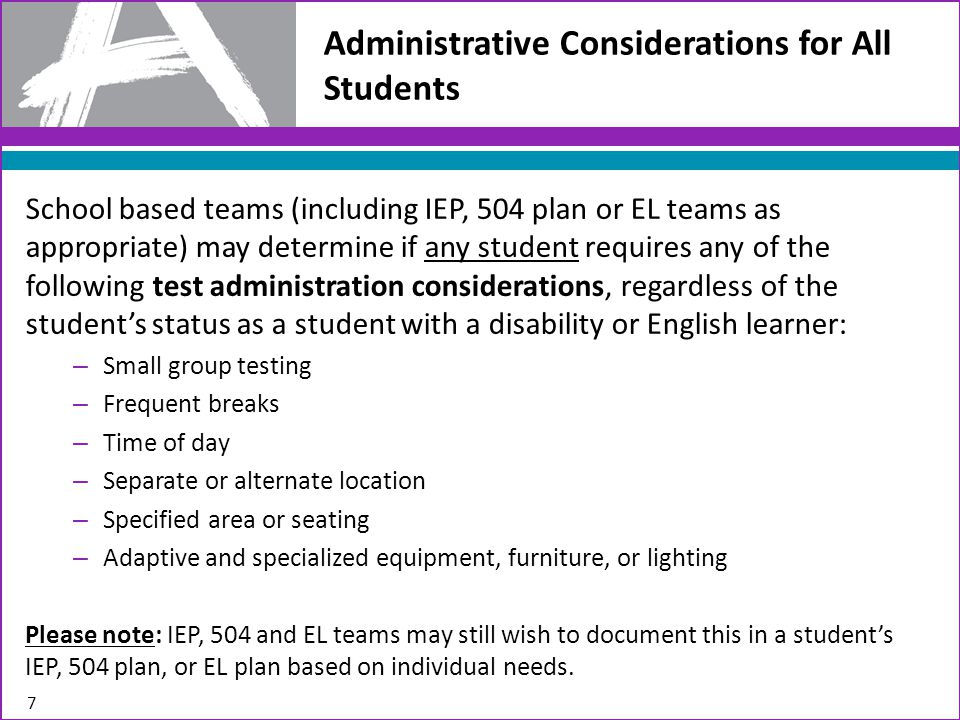 Administrative Considerations for All Students School based teams (including IEP, 504 plan or EL teams as appropriate) may determine if any student requires any of the following test administration considerations, regardless of the student's status as a student with a disability or English learner: – Small group testing – Frequent breaks – Time of day – Separate or alternate location – Specified area or seating – Adaptive and specialized equipment, furniture, or lighting Please note: IEP, 504 and EL teams may still wish to document this in a student's IEP, 504 plan, or EL plan based on individual needs.