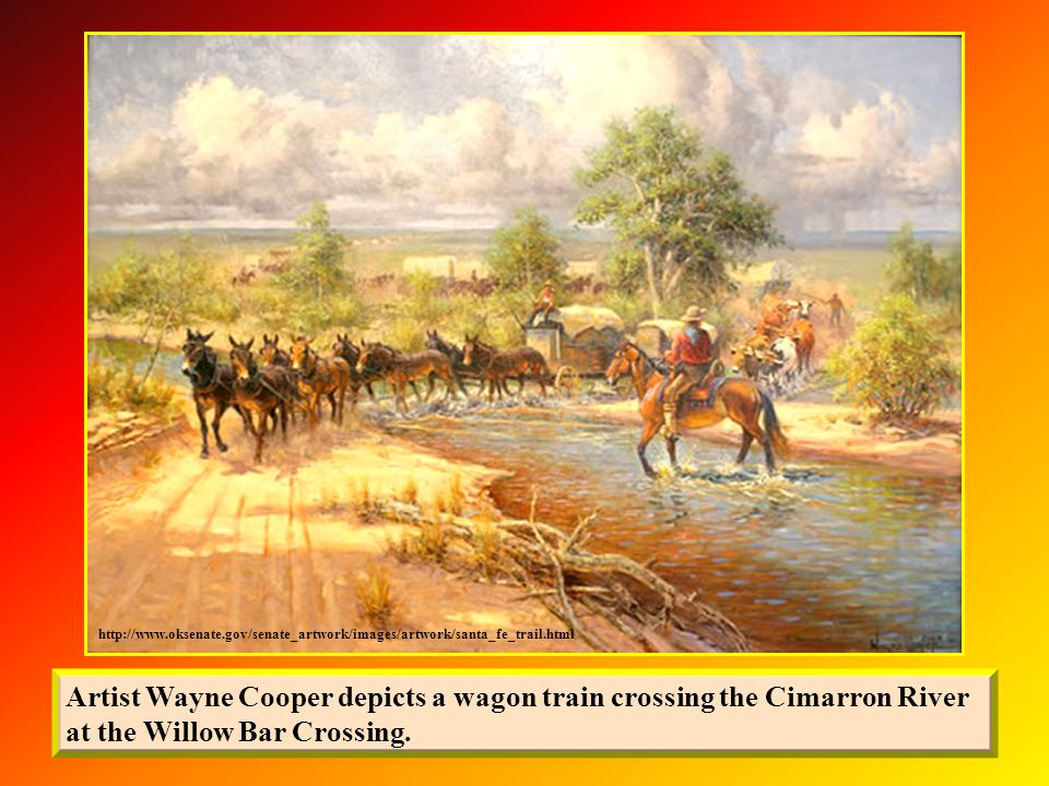 http://www.oksenate.gov/senate_artwork/images/artwork/santa_fe_trail.html Artist Wayne Cooper depicts a wagon train crossing the Cimarron River at the Willow Bar Crossing.