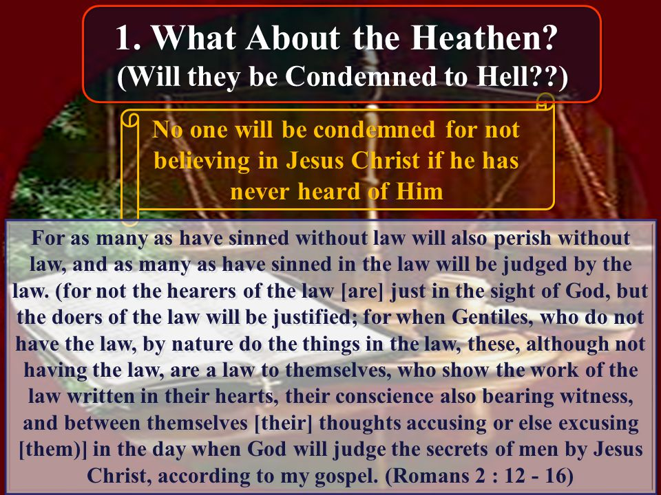 No one will be condemned for not believing in Jesus Christ if he has never heard of Him For as many as have sinned without law will also perish without law, and as many as have sinned in the law will be judged by the law.