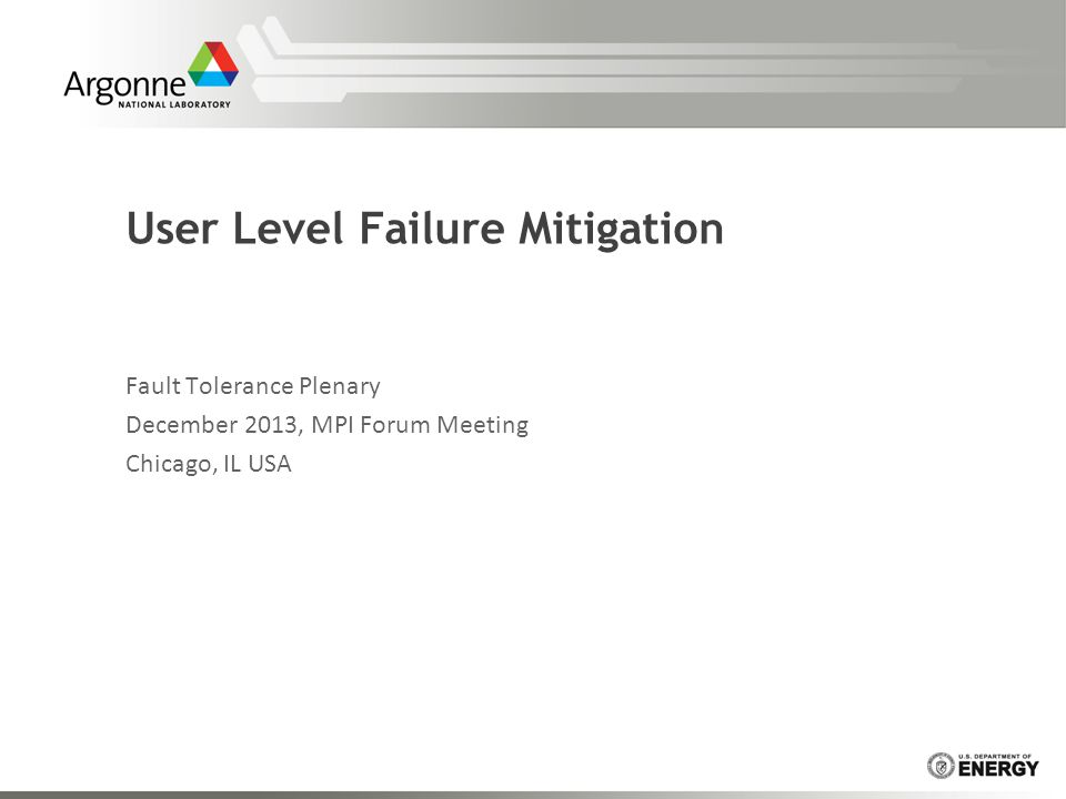 User Level Failure Mitigation Fault Tolerance Plenary December 2013, MPI Forum Meeting Chicago, IL USA