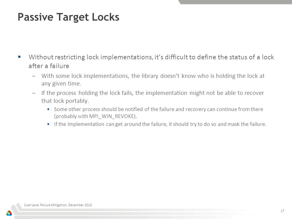 Passive Target Locks  Without restricting lock implementations, it's difficult to define the status of a lock after a failure –With some lock implementations, the library doesn't know who is holding the lock at any given time.