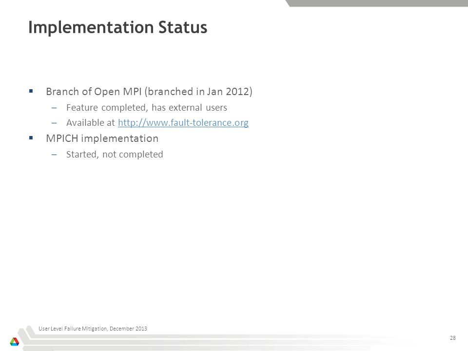 Implementation Status  Branch of Open MPI (branched in Jan 2012) –Feature completed, has external users –Available at http://www.fault-tolerance.orghttp://www.fault-tolerance.org  MPICH implementation –Started, not completed User Level Failure Mitigation, December 2013 28