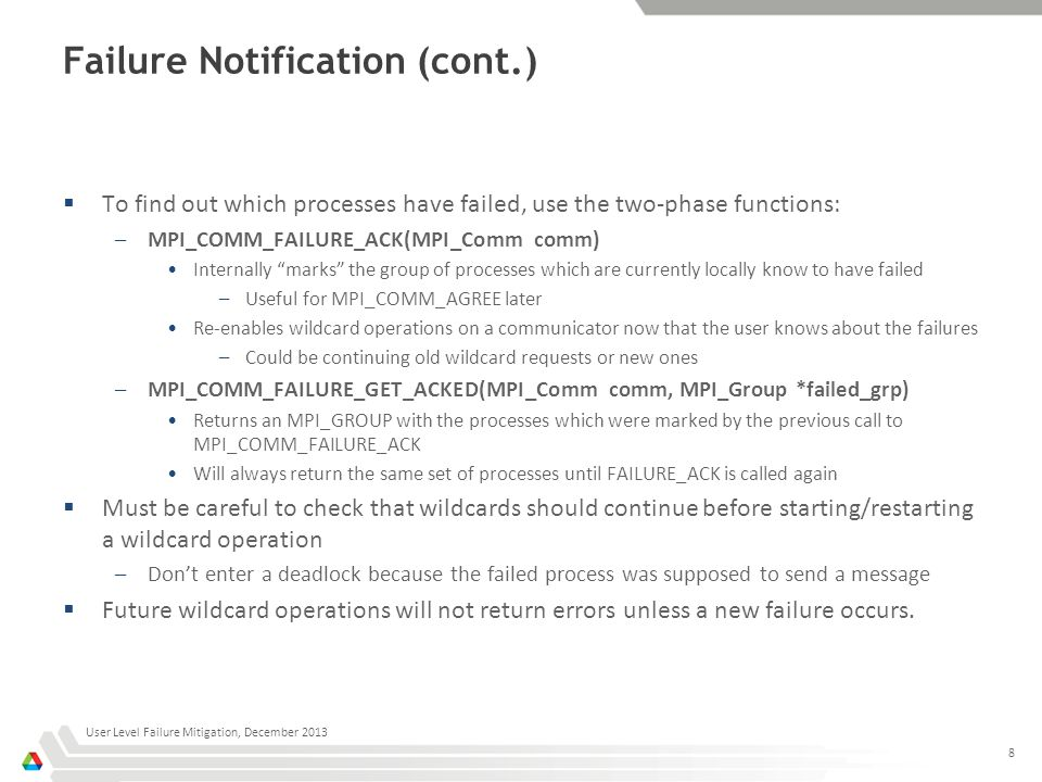 Failure Notification (cont.)  To find out which processes have failed, use the two-phase functions: –MPI_COMM_FAILURE_ACK(MPI_Comm comm) Internally marks the group of processes which are currently locally know to have failed –Useful for MPI_COMM_AGREE later Re-enables wildcard operations on a communicator now that the user knows about the failures –Could be continuing old wildcard requests or new ones –MPI_COMM_FAILURE_GET_ACKED(MPI_Comm comm, MPI_Group *failed_grp) Returns an MPI_GROUP with the processes which were marked by the previous call to MPI_COMM_FAILURE_ACK Will always return the same set of processes until FAILURE_ACK is called again  Must be careful to check that wildcards should continue before starting/restarting a wildcard operation –Don't enter a deadlock because the failed process was supposed to send a message  Future wildcard operations will not return errors unless a new failure occurs.
