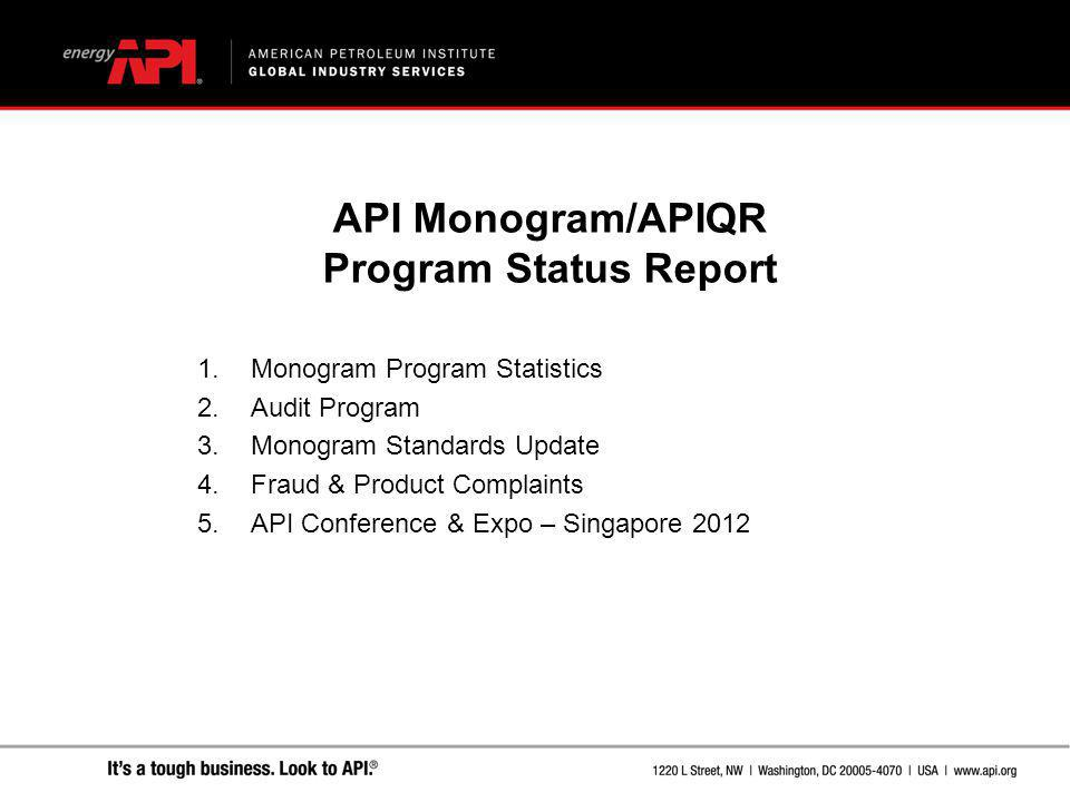 API Monogram/APIQR Program Status Report 1.Monogram Program Statistics 2.Audit Program 3.Monogram Standards Update 4.Fraud & Product Complaints 5.API