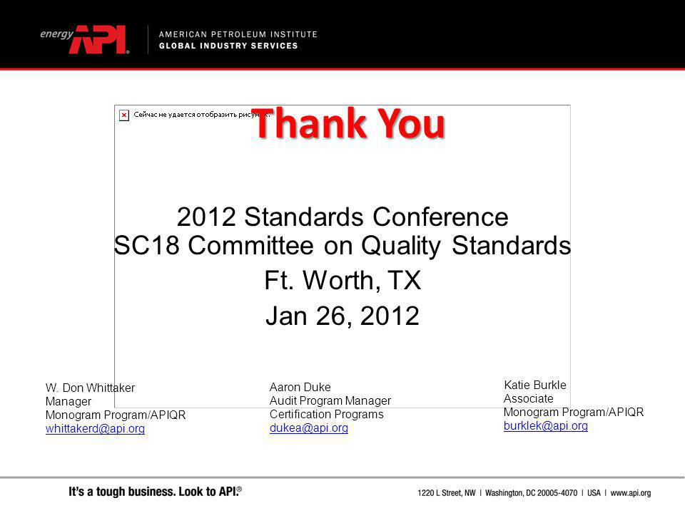 Thank You 2012 Standards Conference SC18 Committee on Quality Standards Ft. Worth, TX Jan 26, 2012 W. Don Whittaker Manager Monogram Program/APIQR whi