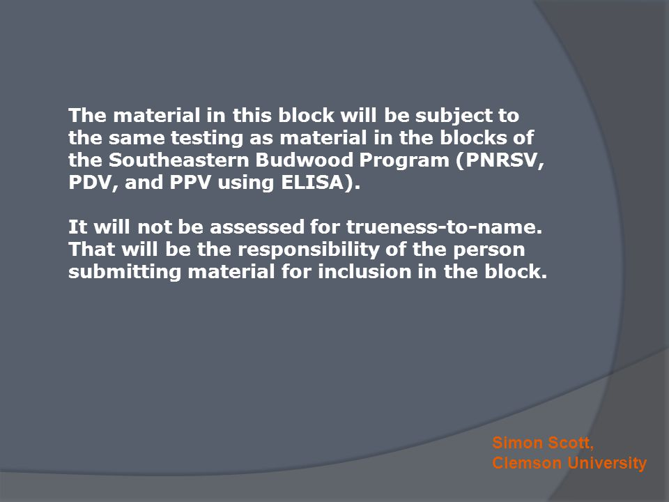 Simon Scott, Clemson University The material in this block will be subject to the same testing as material in the blocks of the Southeastern Budwood Program (PNRSV, PDV, and PPV using ELISA).