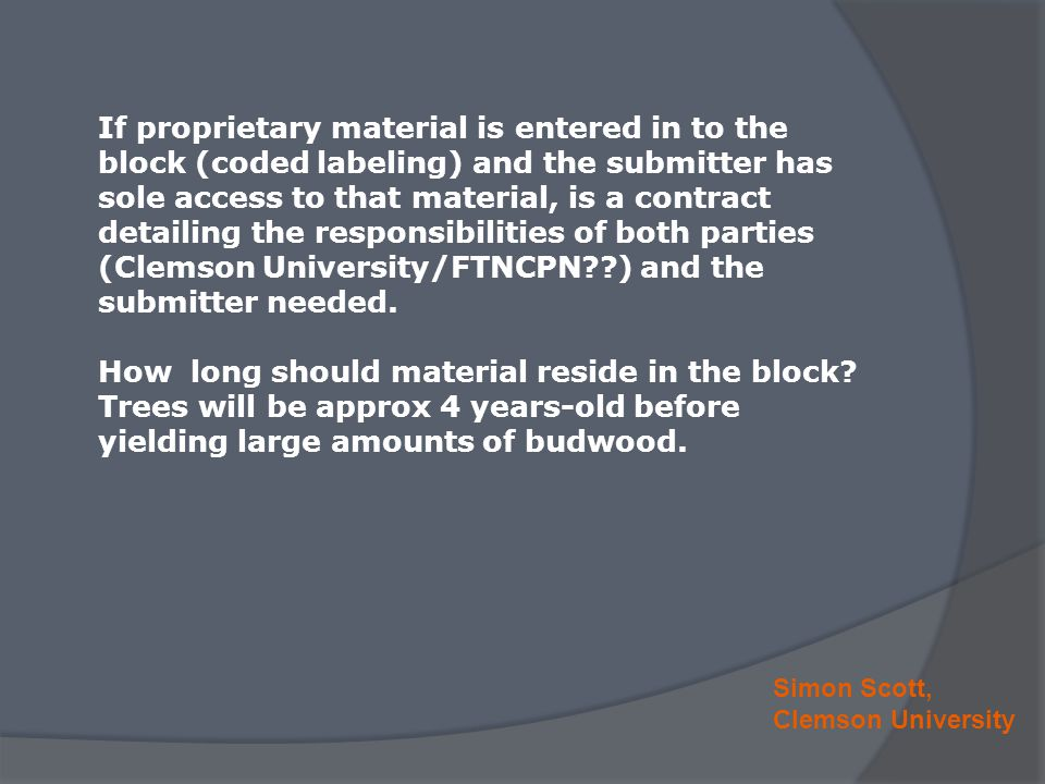 Simon Scott, Clemson University If proprietary material is entered in to the block (coded labeling) and the submitter has sole access to that material, is a contract detailing the responsibilities of both parties (Clemson University/FTNCPN??) and the submitter needed.