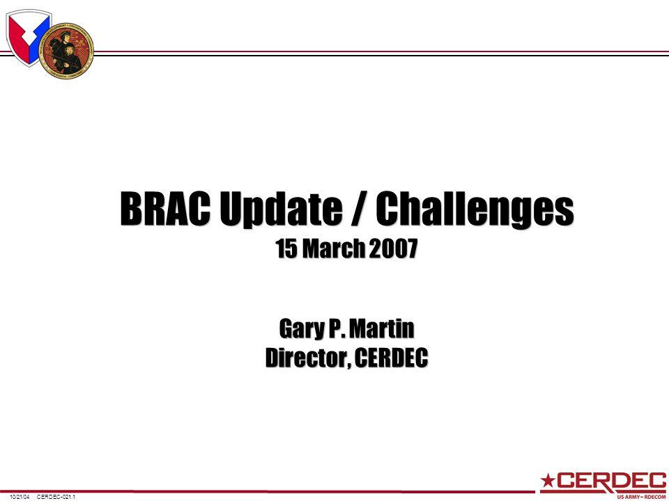 CERDEC-021.110/21/04 BRAC Update / Challenges 15 March 2007 Gary P. Martin Director, CERDEC