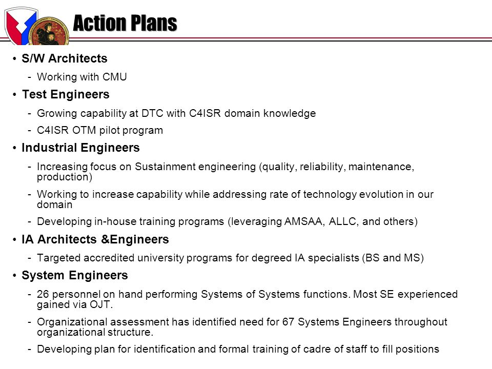 CERDEC-021.1210/21/04 Action Plans S/W Architects -Working with CMU Test Engineers -Growing capability at DTC with C4ISR domain knowledge -C4ISR OTM pilot program Industrial Engineers -Increasing focus on Sustainment engineering (quality, reliability, maintenance, production) -Working to increase capability while addressing rate of technology evolution in our domain -Developing in-house training programs (leveraging AMSAA, ALLC, and others) IA Architects &Engineers -Targeted accredited university programs for degreed IA specialists (BS and MS) System Engineers -26 personnel on hand performing Systems of Systems functions.