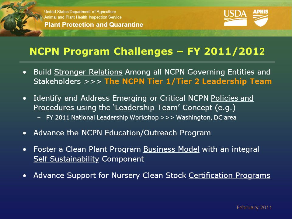 United States Department of Agriculture Animal and Plant Health Inspection Service Plant Protection and Quarantine NCPN Program Challenges – FY 2011/201 2 Build Stronger Relations Among all NCPN Governing Entities and Stakeholders >>> The NCPN Tier 1/Tier 2 Leadership Team Identify and Address Emerging or Critical NCPN Policies and Procedures using the 'Leadership Team' Concept (e.g.) –FY 2011 National Leadership Workshop >>> Washington, DC area Advance the NCPN Education/Outreach Program Foster a Clean Plant Program Business Model with an integral Self Sustainability Component Advance Support for Nursery Clean Stock Certification Programs February 2011