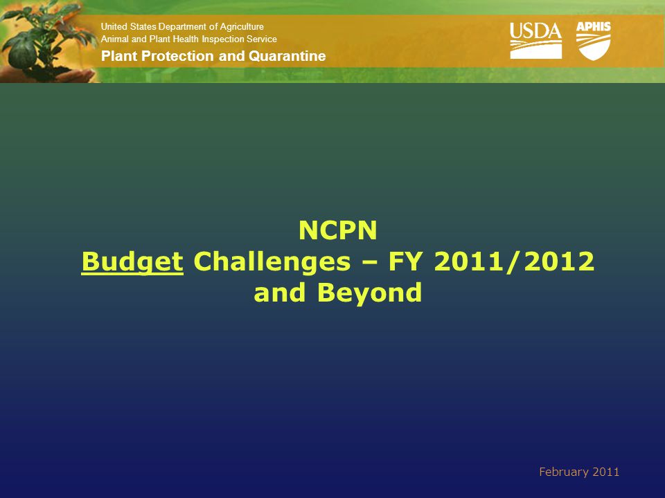 United States Department of Agriculture Animal and Plant Health Inspection Service Plant Protection and Quarantine NCPN Budget Challenges – FY 2011/2012 and Beyond February 2011