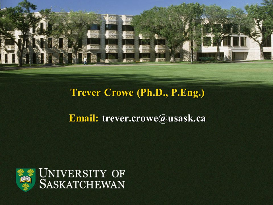 Trever Crowe (Ph.D., P.Eng.) Email: trever.crowe@usask.ca