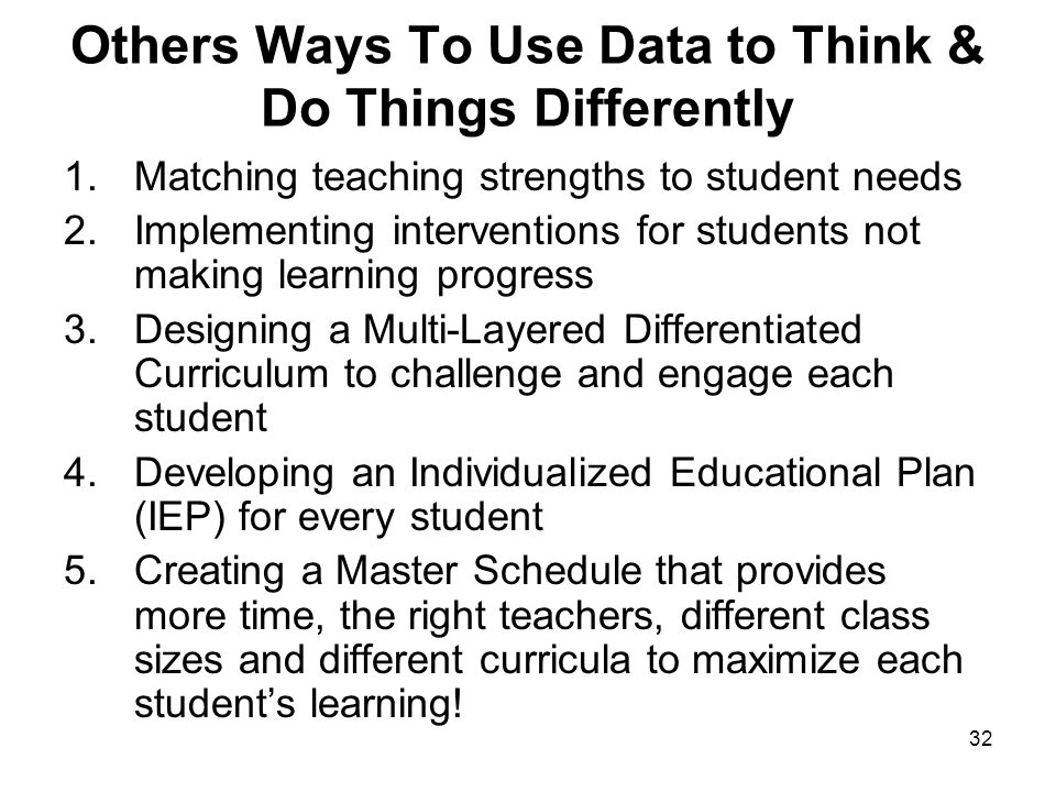31 FOCUS CORE CURRICULUM Reading, language, math, science, social studies Using Data to Think Differently & The Giffin School Reform Model Everything revolves around the individual student IEP for each student Differentiated organization, curriculum, instruction & evaluation Maximum time on task Technology that supports the core curriculum Technology that integrates the core curriculum Use value-added and achievement data to make decisions Leadership that uses data to think differently Assigning students to teachers that maximize learning