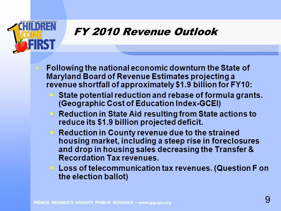 PRINCE GEORGE'S COUNTY PUBLIC SCHOOLS PRINCE GEORGE'S COUNTY PUBLIC SCHOOLS www.pgcps.org FY 2010 Revenue Outlook Following the national economic downturn the State of Maryland Board of Revenue Estimates projecting a revenue shortfall of approximately $1.9 billion for FY10:  State potential reduction and rebase of formula grants.