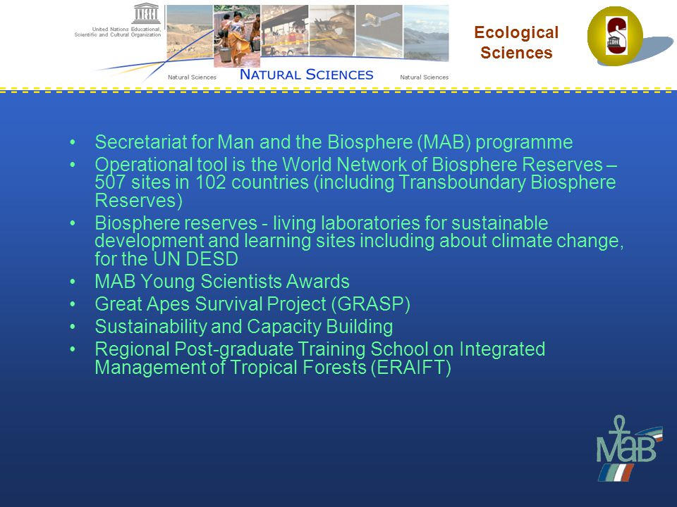 Secretariat for Man and the Biosphere (MAB) programme Operational tool is the World Network of Biosphere Reserves – 507 sites in 102 countries (including Transboundary Biosphere Reserves) Biosphere reserves - living laboratories for sustainable development and learning sites including about climate change, for the UN DESD MAB Young Scientists Awards Great Apes Survival Project (GRASP) Sustainability and Capacity Building Regional Post-graduate Training School on Integrated Management of Tropical Forests (ERAIFT) Ecological Sciences