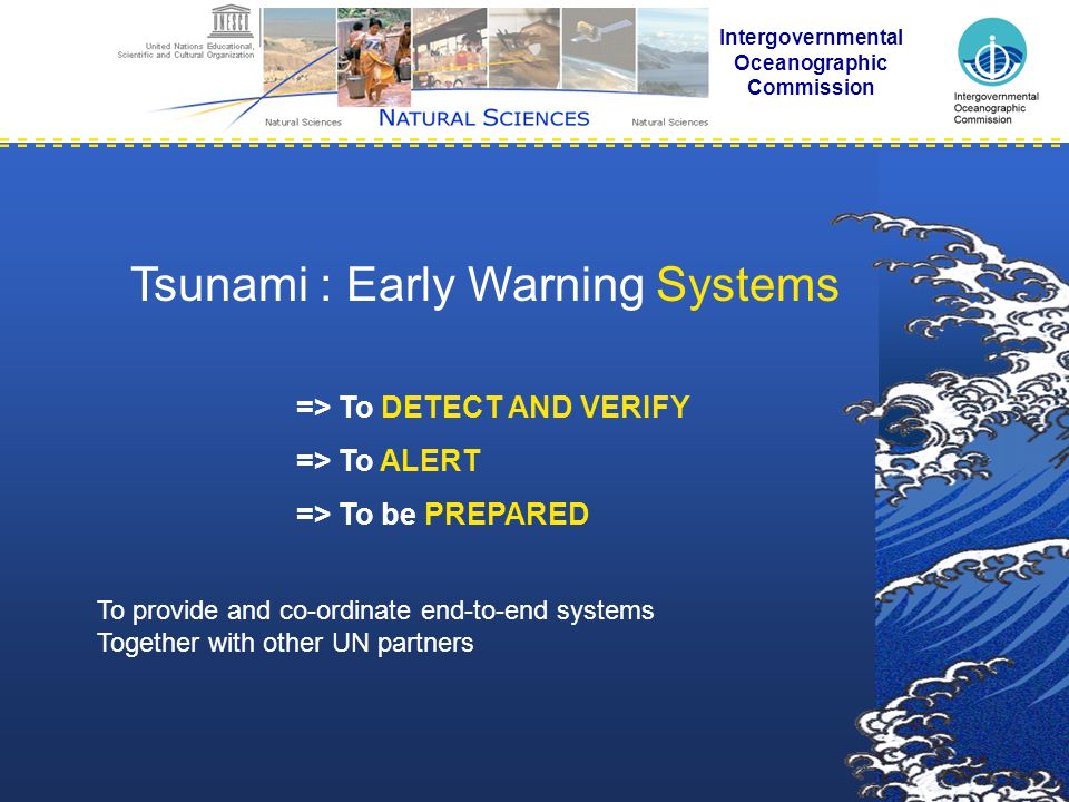 => To DETECT AND VERIFY => To ALERT => To be PREPARED Intergovernmental Oceanographic Commission Tsunami : Early Warning Systems To provide and co-ordinate end-to-end systems Together with other UN partners