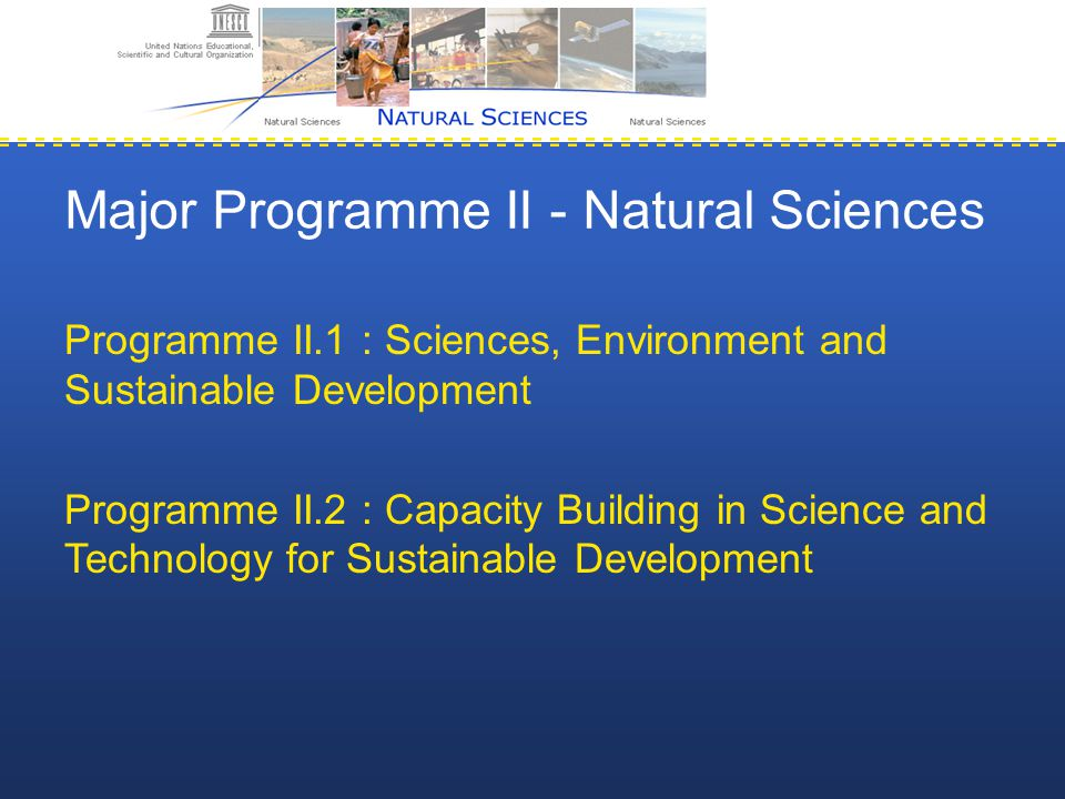 Major Programme II - Natural Sciences Programme II.1 : Sciences, Environment and Sustainable Development Programme II.2 : Capacity Building in Science and Technology for Sustainable Development