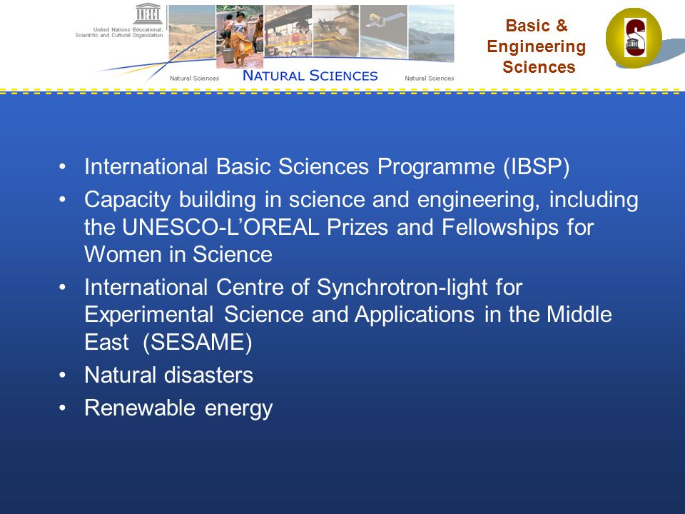 Basic & Engineering Sciences International Basic Sciences Programme (IBSP) Capacity building in science and engineering, including the UNESCO-L'OREAL Prizes and Fellowships for Women in Science International Centre of Synchrotron-light for Experimental Science and Applications in the Middle East (SESAME) Natural disasters Renewable energy